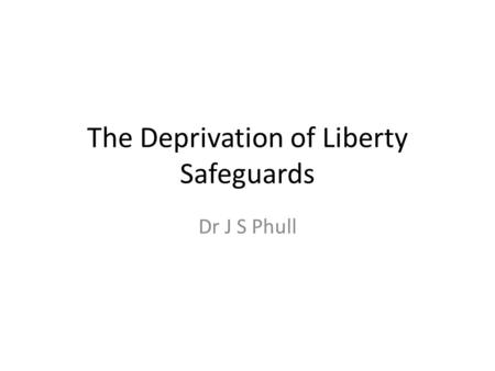 The Deprivation of Liberty Safeguards Dr J S Phull.