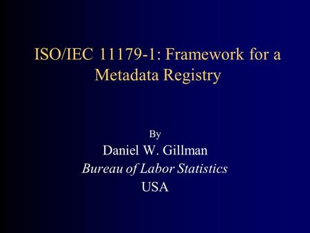 ISO/IEC 11179-1: Framework for a Metadata Registry By Daniel W. Gillman Bureau of Labor Statistics USA.