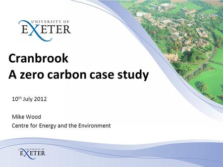 Cranbrook A zero carbon case study 10 th July 2012 Mike Wood Centre for Energy and the Environment.