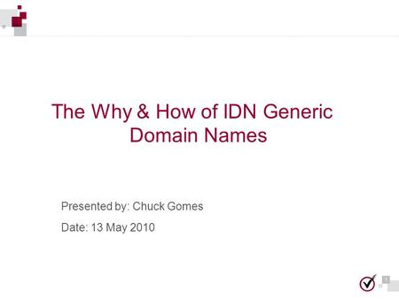 1 1 The Why & How of IDN Generic Domain Names Presented by: Chuck Gomes Date: 13 May 2010.