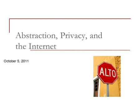 October 5, 2011 Abstraction, Privacy, and the Internet.