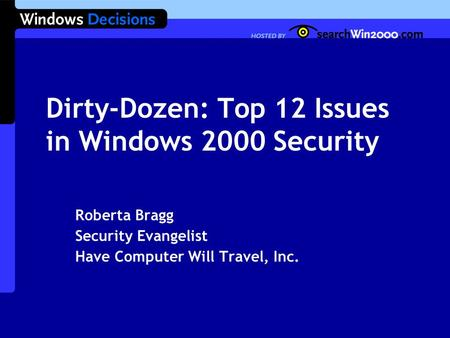 Dirty-Dozen: Top 12 Issues in Windows 2000 Security Roberta Bragg Security Evangelist Have Computer Will Travel, Inc.