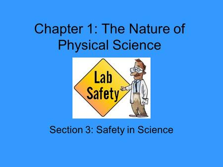 Chapter 1: The Nature of Physical Science Section 3: Safety in Science.