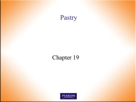 Pastry Chapter 19. Introductory Foods, 13 th ed. Bennion and Scheule © 2010 Pearson Higher Education, Upper Saddle River, NJ 07458. All Rights Reserved.