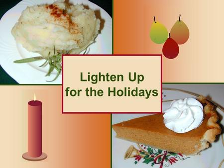 Lighten Up for the Holidays. 2 How Do I Make My Favorite Holiday Recipes Healthier? Reduce the fat: oIngredient substitution oPortion control Reduce the.