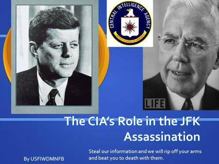 The CIA's Role in the JFK Assassination By USFIWDMNFB Steal our information and we will rip off your arms and beat you to death with them.