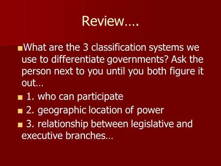 Review…. ■ What are the 3 classification systems we use to differentiate governments? Ask the person next to you until you both figure it out… ■ 1. who.