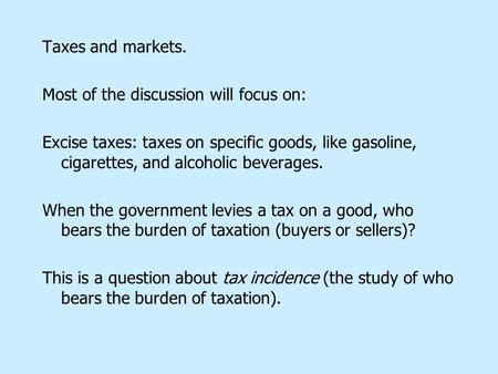 Taxes and markets. Most of the discussion will focus on: Excise taxes: taxes on specific goods, like gasoline, cigarettes, and alcoholic beverages. When.