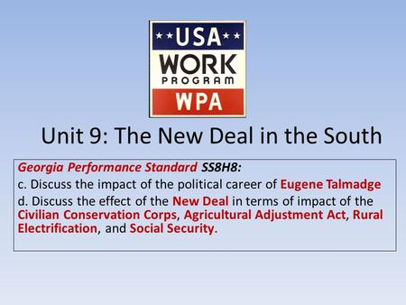 Unit 9: The New Deal in the South Georgia Performance Standard SS8H8: c. Discuss the impact of the political career of Eugene Talmadge d. Discuss the effect.
