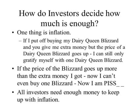 How do Investors decide how much is enough? One thing is inflation. –If I put off buying my Dairy Queen Blizzard and you give me extra money but the price.