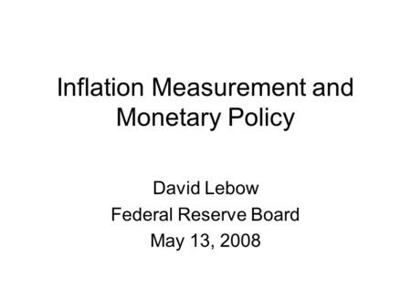 Inflation Measurement and Monetary Policy David Lebow Federal Reserve Board May 13, 2008.