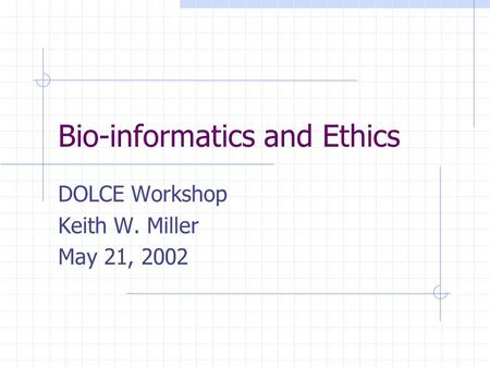 Bio-informatics and Ethics DOLCE Workshop Keith W. Miller May 21, 2002.