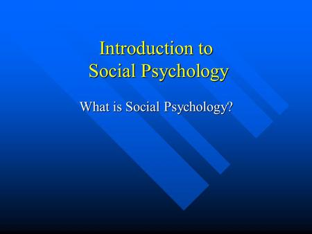 Introduction to Social Psychology What is Social Psychology?