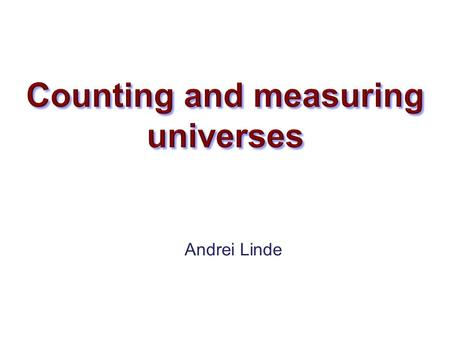 Andrei Linde. 1.Why inflationary multiverse? 1.Various measures 2.Counting worlds and minds.