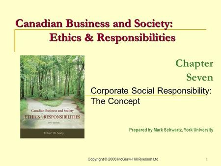 Copyright © 2008 McGraw-Hill Ryerson Ltd. 1 Chapter Seven Corporate Social Responsibility: The Concept Prepared by Mark Schwartz, York University Canadian.