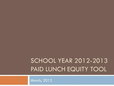 SCHOOL YEAR 2012-2013 PAID LUNCH EQUITY TOOL March, 2012.