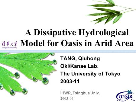 A Dissipative Hydrological Model for Oasis in Arid Area TANG, Qiuhong Oki/Kanae Lab. The University of Tokyo 2003-11 IHWR, Tsinghua Univ. 2003-06.