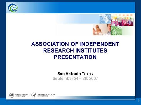 1 ASSOCIATION OF INDEPENDENT RESEARCH INSTITUTES PRESENTATION San Antonio Texas September 24 – 26, 2007.