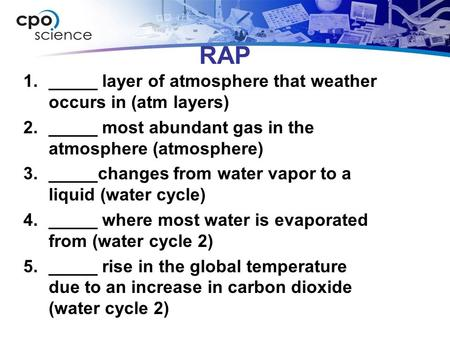 RAP 1._____ layer of atmosphere that weather occurs in (atm layers) 2._____ most abundant gas in the atmosphere (atmosphere) 3._____changes from water.