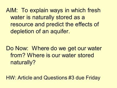 AIM: To explain ways in which fresh water is naturally stored as a resource and predict the effects of depletion of an aquifer. Do Now: Where do we get.