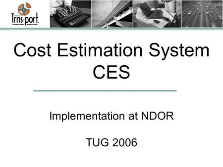 Cost Estimation System CES Implementation at NDOR TUG 2006.