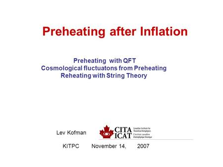 Preheating after Inflation Lev Kofman KITPC November 14, 2007 Preheating with QFT Cosmological fluctuatons from Preheating Reheating with String Theory.