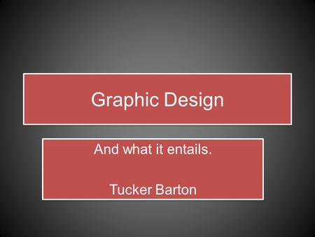 Graphic Design And what it entails. Tucker Barton And what it entails. Tucker Barton.