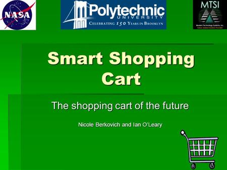 Smart Shopping Cart The shopping cart of the future Nicole Berkovich and Ian O'Leary.