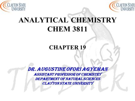 ANALYTICAL CHEMISTRY CHEM 3811 CHAPTER 19 DR. AUGUSTINE OFORI AGYEMAN Assistant professor of chemistry Department of natural sciences Clayton state university.