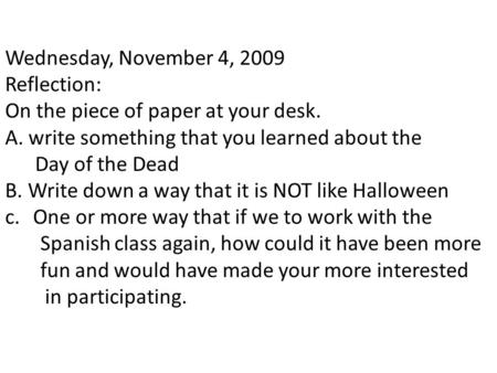 Wednesday, November 4, 2009 Reflection: On the piece of paper at your desk. A. write something that you learned about the Day of the Dead B. Write down.