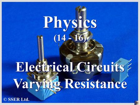 Physics (14 - 16) Electrical Circuits Varying Resistance © SSER Ltd.