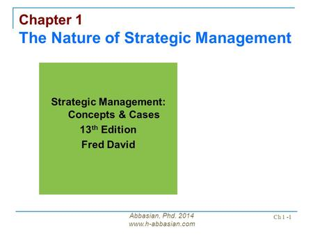 Abbasian, Phd. 2014 www.h-abbasian.com Ch 1 -1 Chapter 1 The Nature of Strategic Management Strategic Management: Concepts & Cases 13 th Edition Fred David.