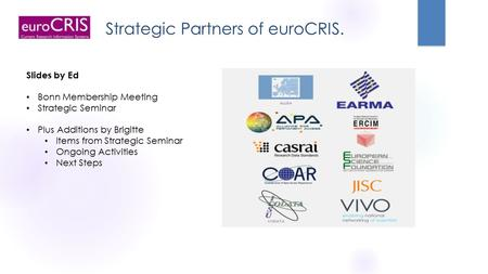 Strategic Partners of euroCRIS. Slides by Ed Bonn Membership Meeting Strategic Seminar Plus Additions by Brigitte Items from Strategic Seminar Ongoing.