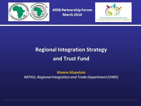 Regional Integration Strategy and Trust Fund Moono Mupotola NEPAD, Regional Integration and Trade Department (ONRI) AfDB Partnership Forum March 2010.