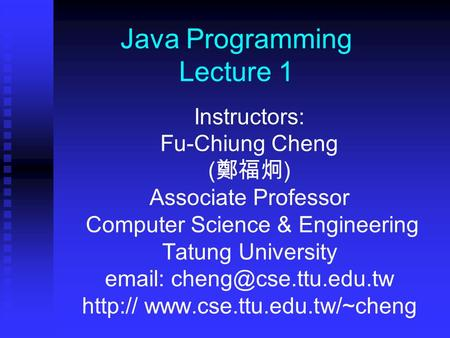 Java Programming Lecture 1 Instructors: Fu-Chiung Cheng ( 鄭福炯 ) Associate Professor Computer Science & Engineering Tatung University