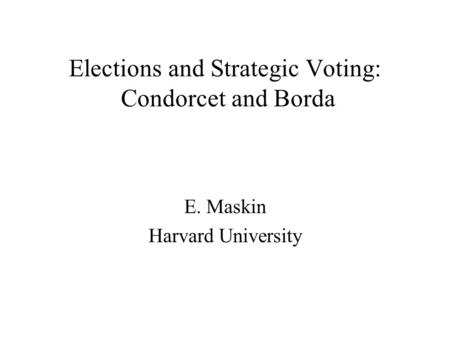 Elections and Strategic Voting: Condorcet and Borda E. Maskin Harvard University.