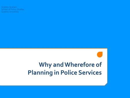 Why and Wherefore of Planning in Police Services Andrew Graham School of Policy Studies Queens University.