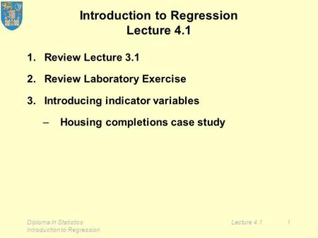 Diploma in Statistics Introduction to Regression Lecture 4.11 Introduction to Regression Lecture 4.1 1.Review Lecture 3.1 2.Review Laboratory Exercise.