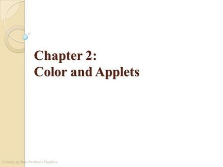 Chapter 2: Color and Applets Coming up: Introduction to Graphics.