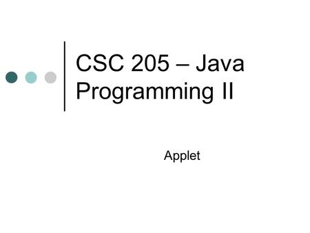 CSC 205 – Java Programming II Applet. Types of Java Programs Applets Applications Console applications Graphics applications Applications are stand-alone.