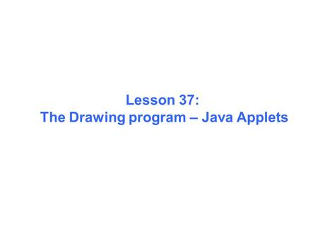 Lesson 37: The Drawing program – Java Applets. The Java Application Drawing program.