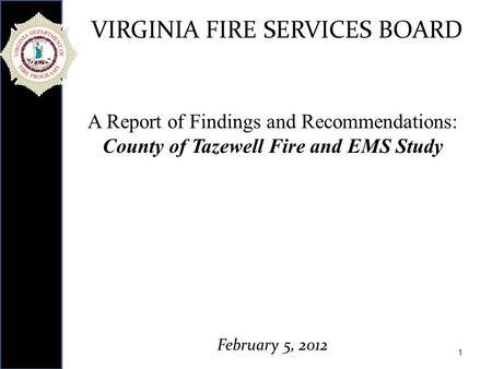 1 VIRGINIA FIRE SERVICES BOARD A Report of Findings and Recommendations: County of Tazewell Fire and EMS Study February 5, 2012.