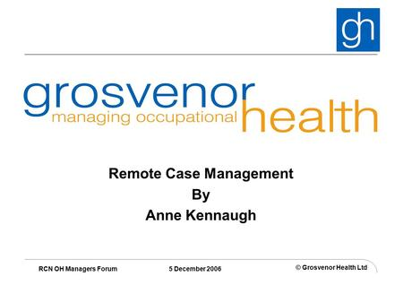© Grosvenor Health Ltd RCN OH Managers Forum 5 December 2006 Remote Case Management By Anne Kennaugh.