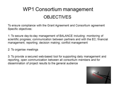 WP1 Consortium management OBJECTIVES To ensure compliance with the Grant Agreement and Consortium agreement Specific objectives: 1: To secure day-to-day.