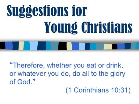 "Suggestions for Young Christians "" Therefore, whether you eat or drink, or whatever you do, do all to the glory of God. "" (1 Corinthians 10:31)"
