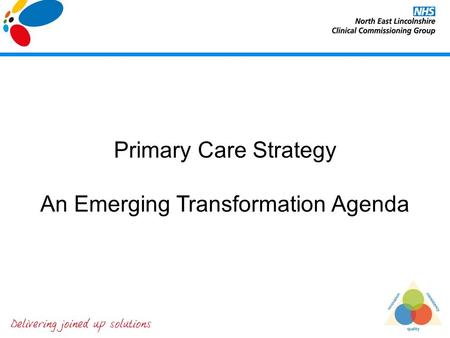 Primary Care Strategy An Emerging Transformation Agenda.
