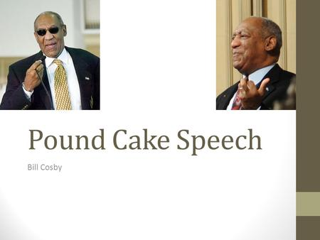 Pound Cake Speech Bill Cosby. Background Bill Cosby was born on July 12, 1937 as William Henry Cosby. He dropped out of high school to join the Navy,