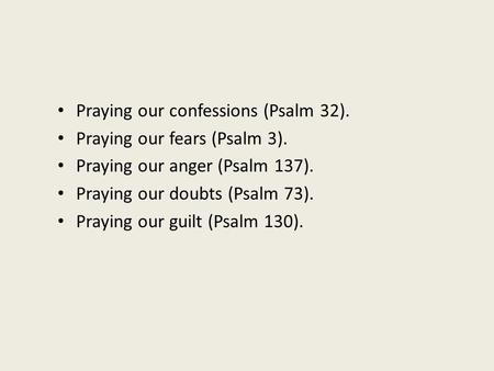 Praying our confessions (Psalm 32). Praying our fears (Psalm 3). Praying our anger (Psalm 137). Praying our doubts (Psalm 73). Praying our guilt (Psalm.