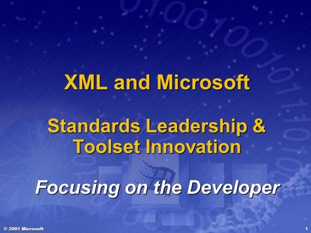 © 2001 Microsoft 1 XML and Microsoft Standards Leadership & Toolset Innovation Focusing on the Developer.