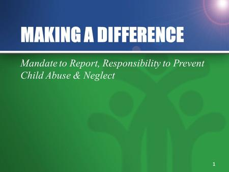 MAKING A DIFFERENCE Mandate to Report, Responsibility to Prevent Child Abuse & Neglect 1.